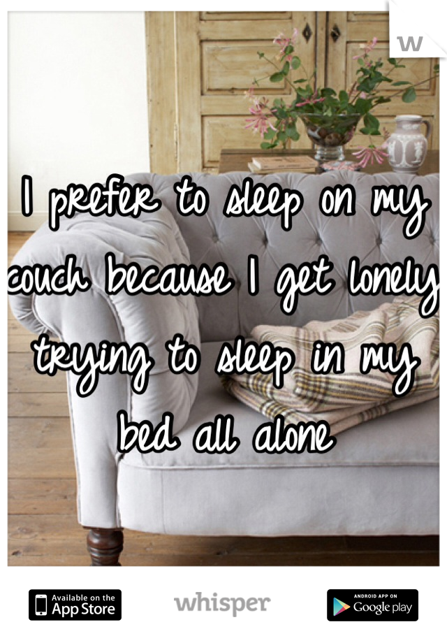 I prefer to sleep on my couch because I get lonely trying to sleep in my bed all alone