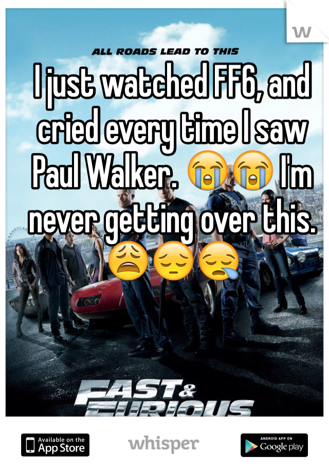 I just watched FF6, and cried every time I saw Paul Walker. 😭😭 I'm never getting over this. 😩😔😪