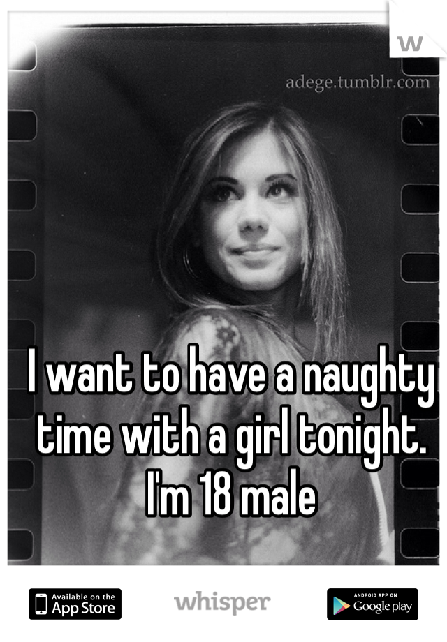 I want to have a naughty time with a girl tonight.  I'm 18 male