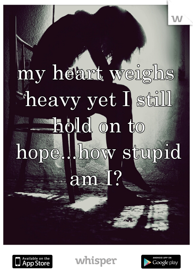 my heart weighs heavy yet I still hold on to hope...how stupid am I?