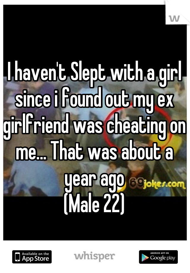 I haven't Slept with a girl since i found out my ex girlfriend was cheating on me... That was about a year ago (Male 22)