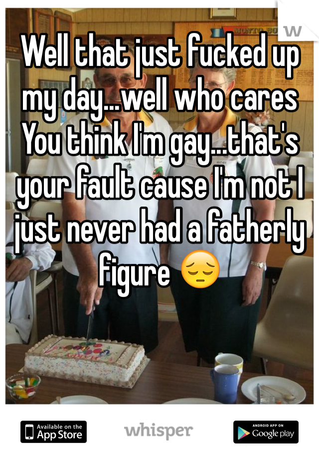 Well that just fucked up my day...well who cares  You think I'm gay...that's your fault cause I'm not I just never had a fatherly figure 😔