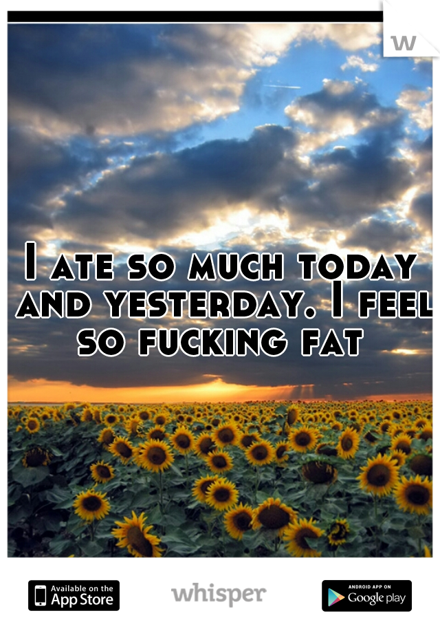I ate so much today and yesterday. I feel so fucking fat