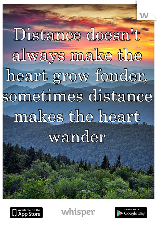 Distance doesn't always make the heart grow fonder, sometimes distance makes the heart wander