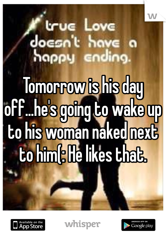 Tomorrow is his day off...he's going to wake up to his woman naked next to him(: He likes that.