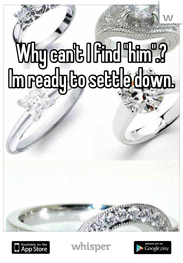 """Why can't I find """"him"""".?  Im ready to settle down."""