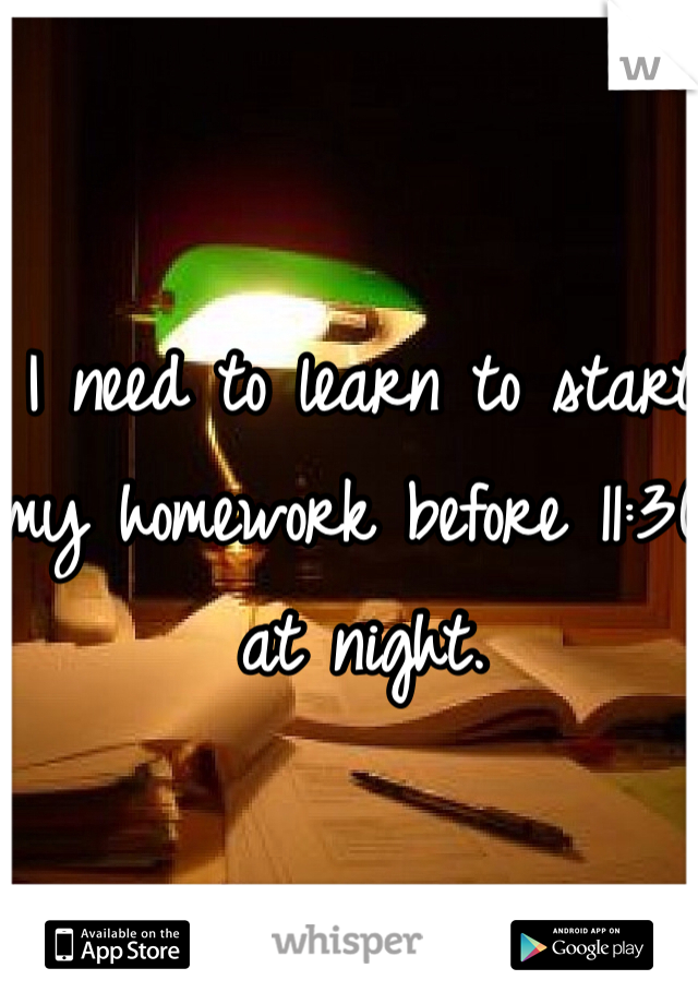 I need to learn to start my homework before 11:30 at night.