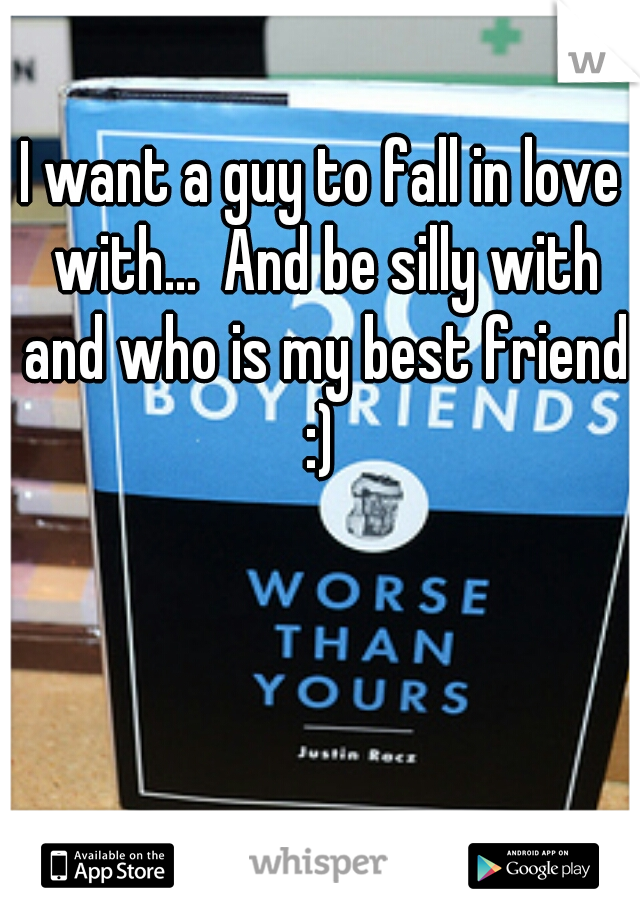 I want a guy to fall in love with...  And be silly with and who is my best friend :)