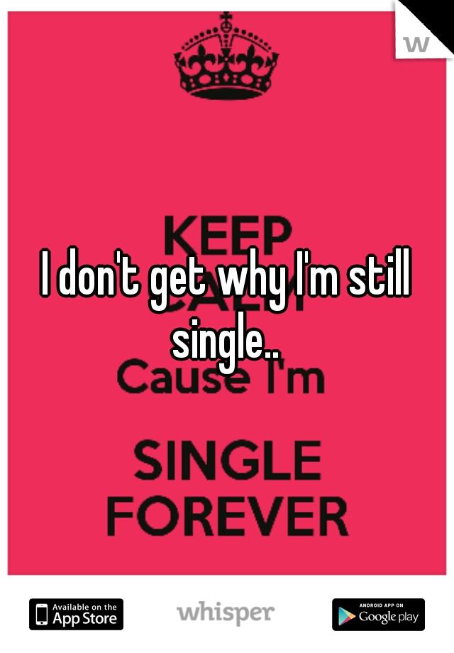 I don't get why I'm still single..
