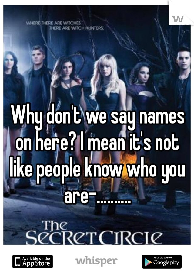 Why don't we say names on here? I mean it's not like people know who you are-..........