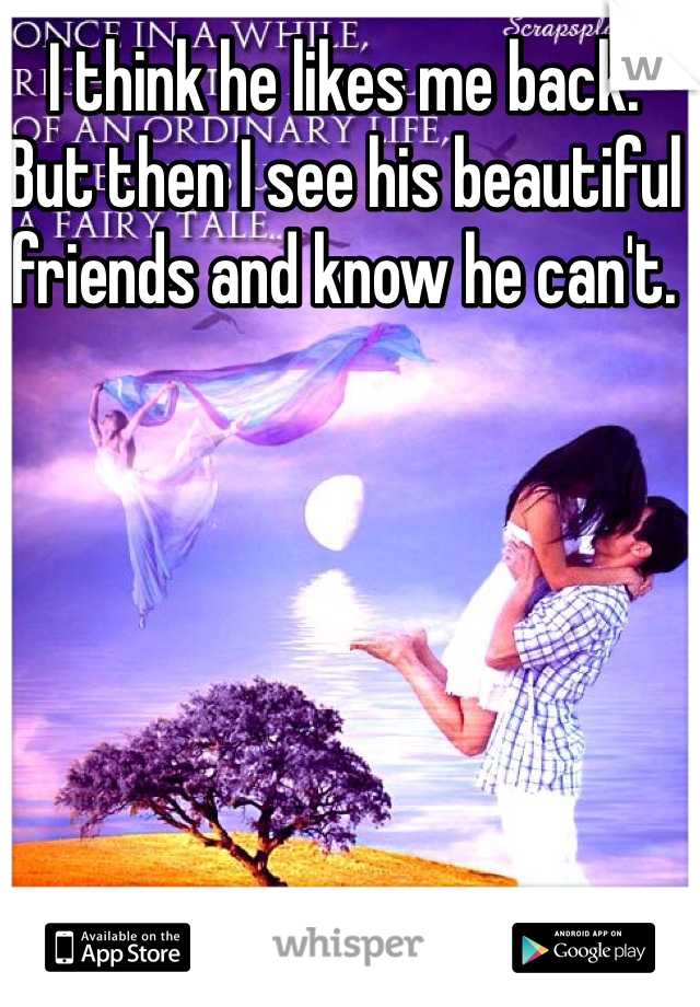 I think he likes me back.  But then I see his beautiful friends and know he can't.