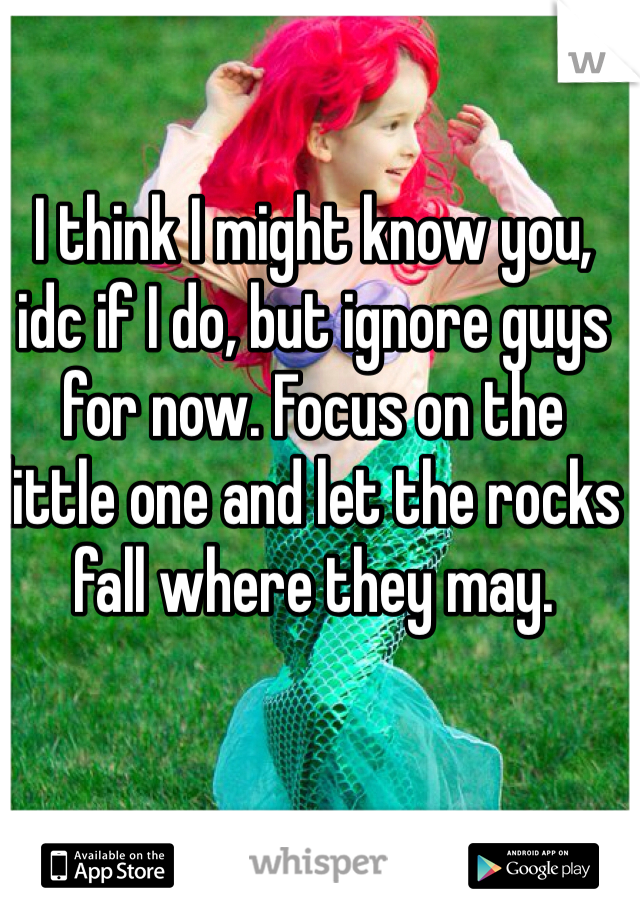 I think I might know you, idc if I do, but ignore guys for now. Focus on the little one and let the rocks fall where they may.