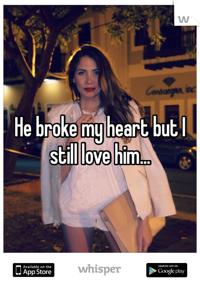 He broke my heart but I still love him...