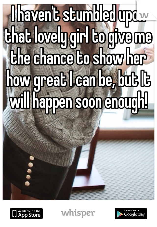 I haven't stumbled upon that lovely girl to give me the chance to show her how great I can be, but It will happen soon enough!