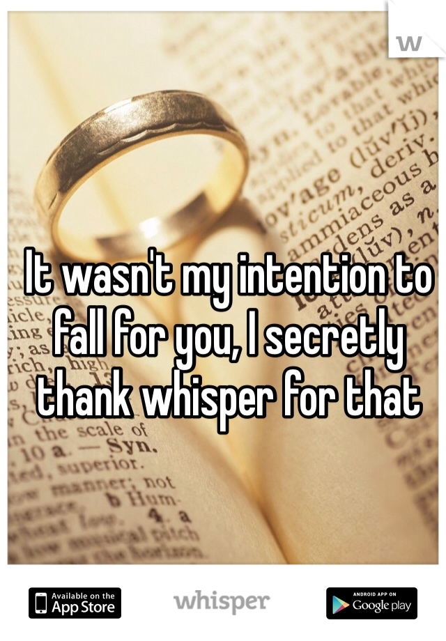 It wasn't my intention to fall for you, I secretly thank whisper for that