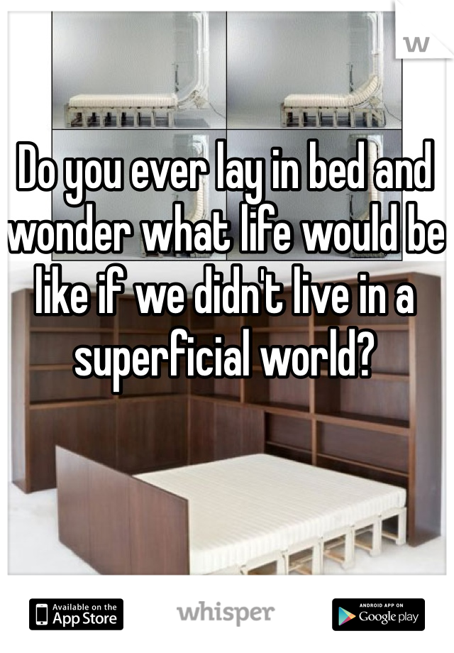 Do you ever lay in bed and wonder what life would be like if we didn't live in a superficial world?
