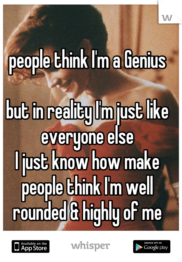 people think I'm a Genius   but in reality I'm just like everyone else I just know how make people think I'm well rounded & highly of me