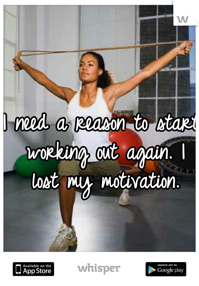 I need a reason to start working out again. I lost my motivation.