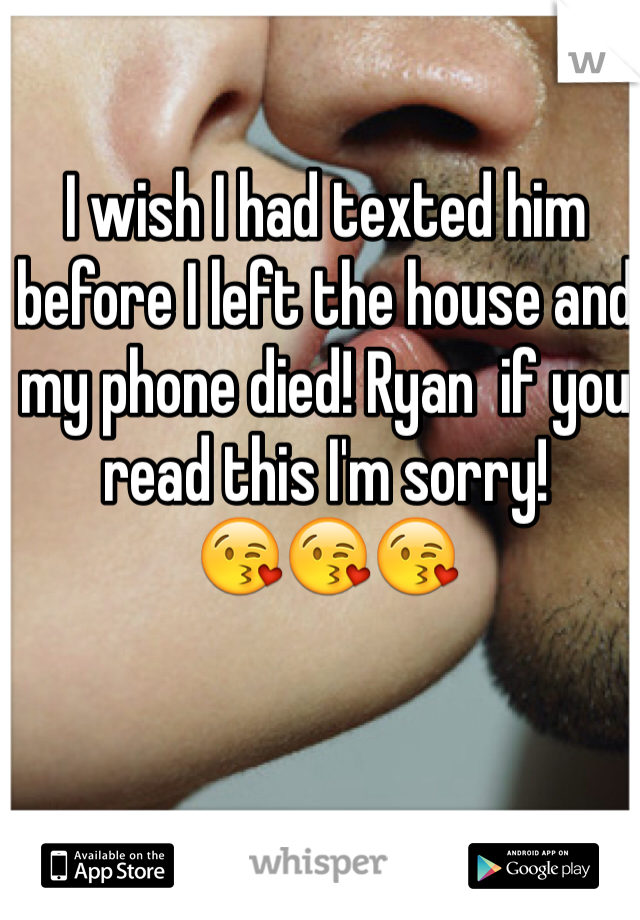 I wish I had texted him before I left the house and my phone died! Ryan  if you read this I'm sorry!  😘😘😘