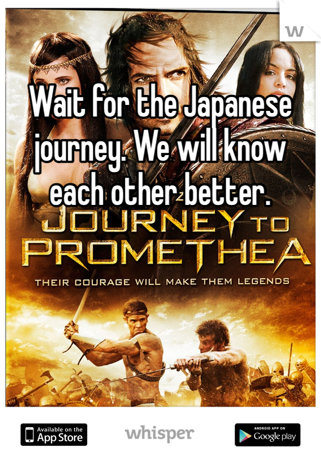 Wait for the Japanese journey. We will know each other better.