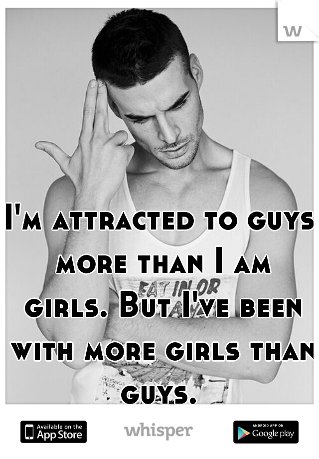 I'm attracted to guys more than I am girls. But I've been with more girls than guys.