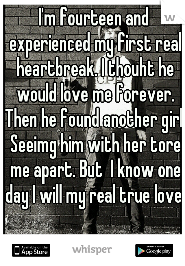 I'm fourteen and experienced my first real heartbreak. I thouht he would love me forever. Then he found another girl. Seeimg him with her tore me apart. But  I know one day I will my real true love