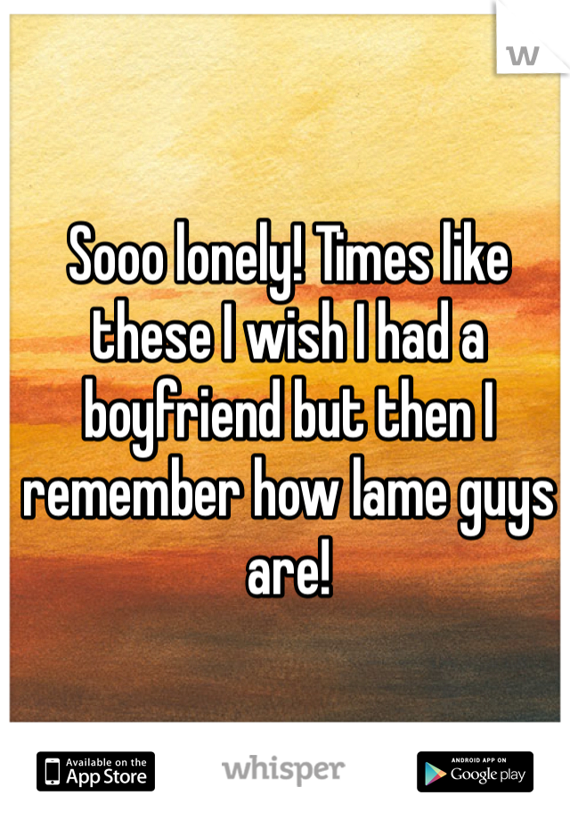 Sooo lonely! Times like these I wish I had a boyfriend but then I remember how lame guys are!