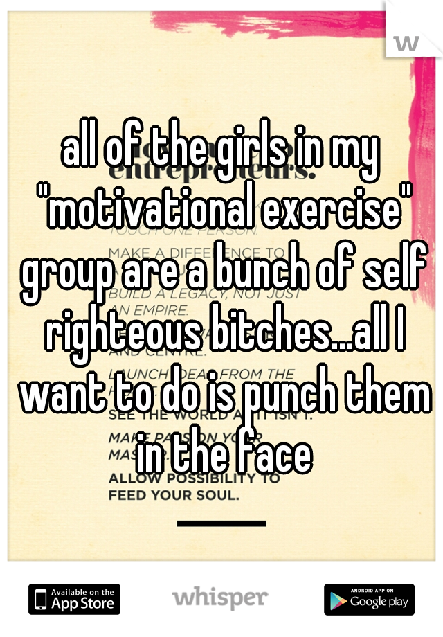 "all of the girls in my ""motivational exercise"" group are a bunch of self righteous bitches...all I want to do is punch them in the face"