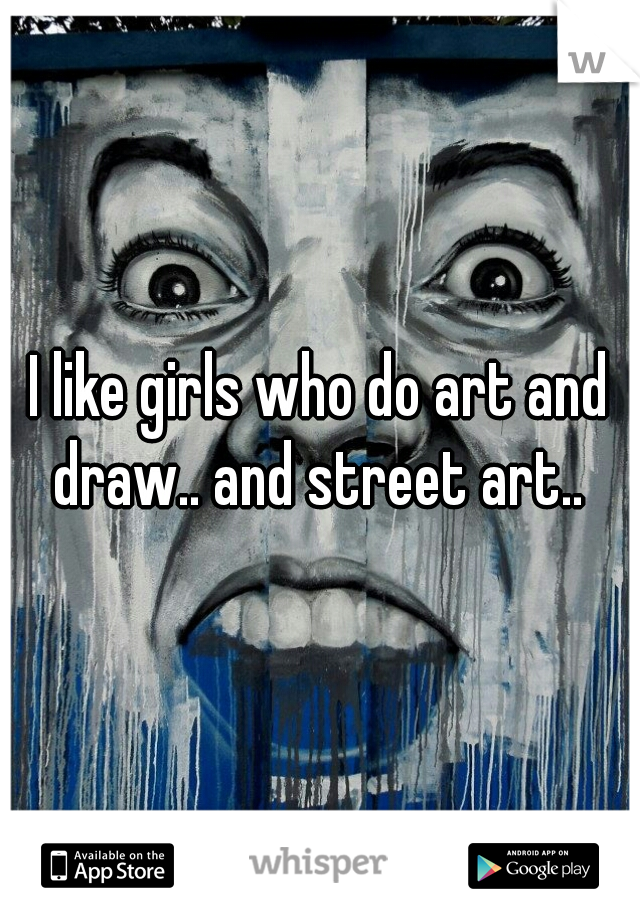 I like girls who do art and draw.. and street art..