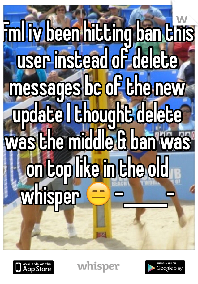 Fml iv been hitting ban this user instead of delete messages bc of the new update I thought delete was the middle & ban was on top like in the old whisper 😑 -______-