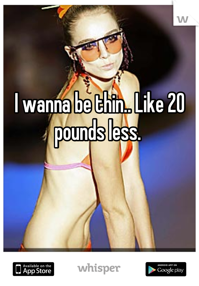 I wanna be thin.. Like 20 pounds less.