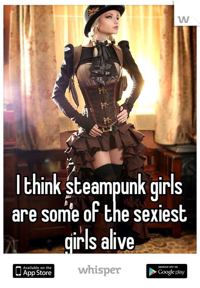 I think steampunk girls are some of the sexiest girls alive