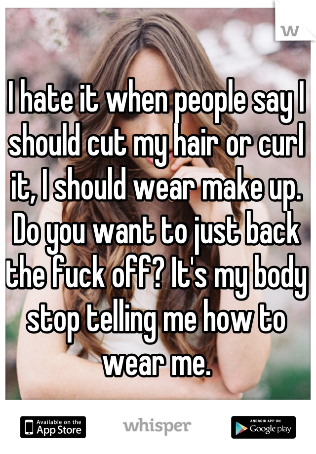 I hate it when people say I should cut my hair or curl it, I should wear make up. Do you want to just back the fuck off? It's my body stop telling me how to wear me.