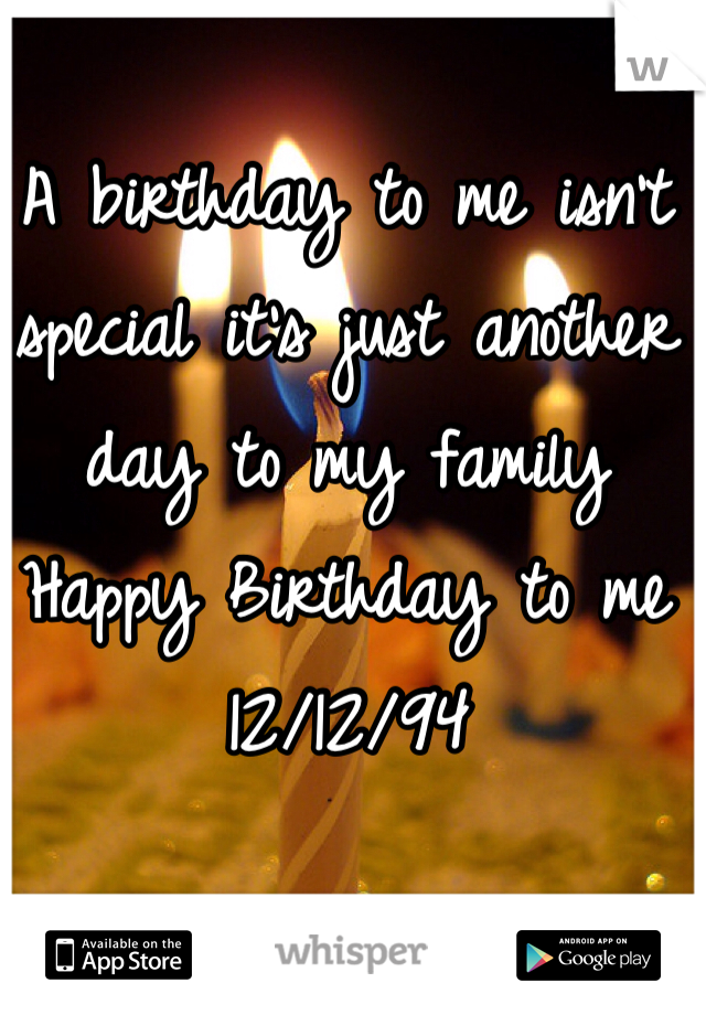 A birthday to me isn't special it's just another day to my family  Happy Birthday to me 12/12/94