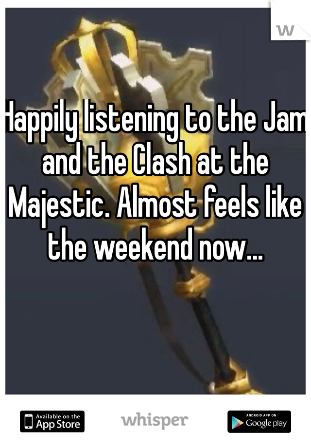 Happily listening to the Jam and the Clash at the Majestic. Almost feels like the weekend now...