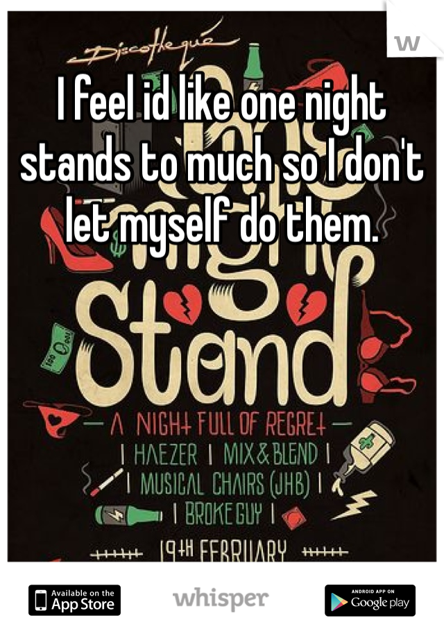 I feel id like one night stands to much so I don't let myself do them.