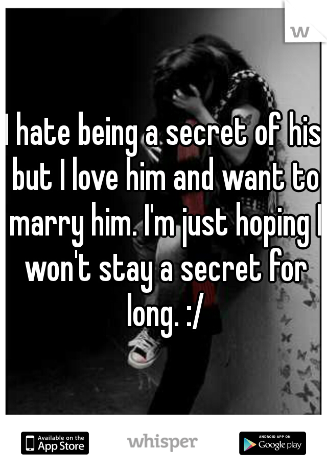 I hate being a secret of his but I love him and want to marry him. I'm just hoping I won't stay a secret for long. :/