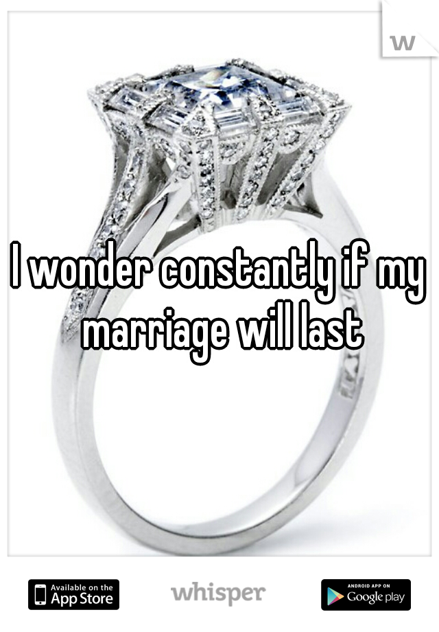 I wonder constantly if my marriage will last