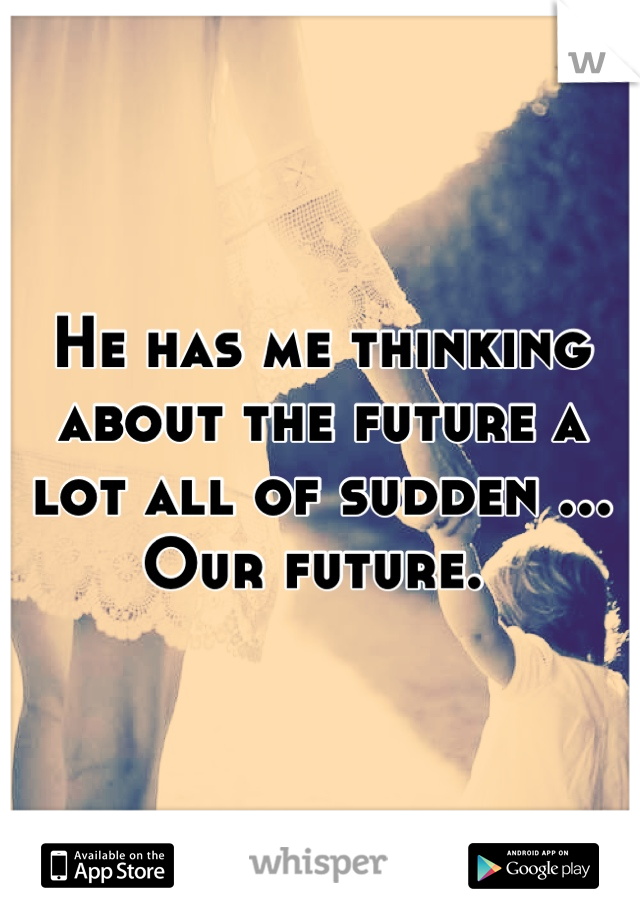 He has me thinking about the future a lot all of sudden ... Our future.