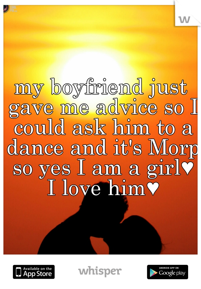 my boyfriend just gave me advice so I could ask him to a dance and it's Morp so yes I am a girl♥ I love him♥