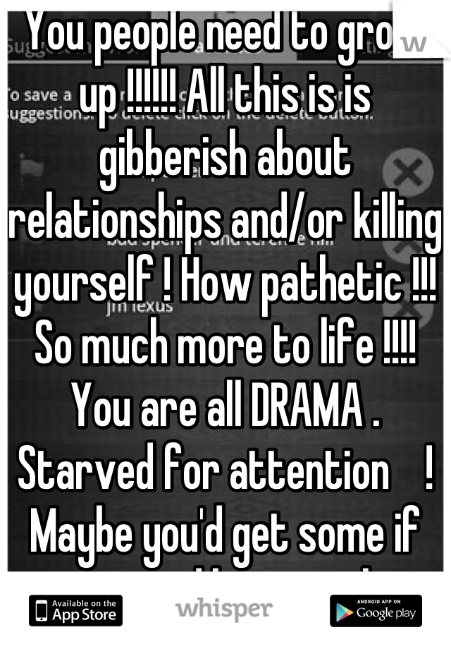 You people need to grow up !!!!!! All this is is gibberish about relationships and/or killing yourself ! How pathetic !!! So much more to life !!!! You are all DRAMA . Starved for attention    ! Maybe you'd get some if you stopped being pathetic and started to be grateful for what you DO HAVE.  !!