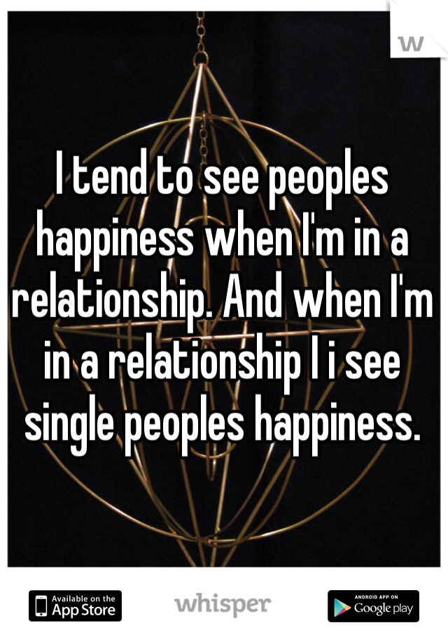 I tend to see peoples happiness when I'm in a relationship. And when I'm in a relationship I i see single peoples happiness.