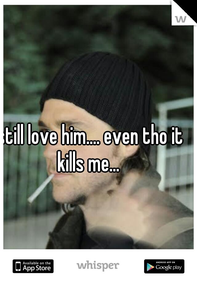 I still love him.... even tho it kills me...