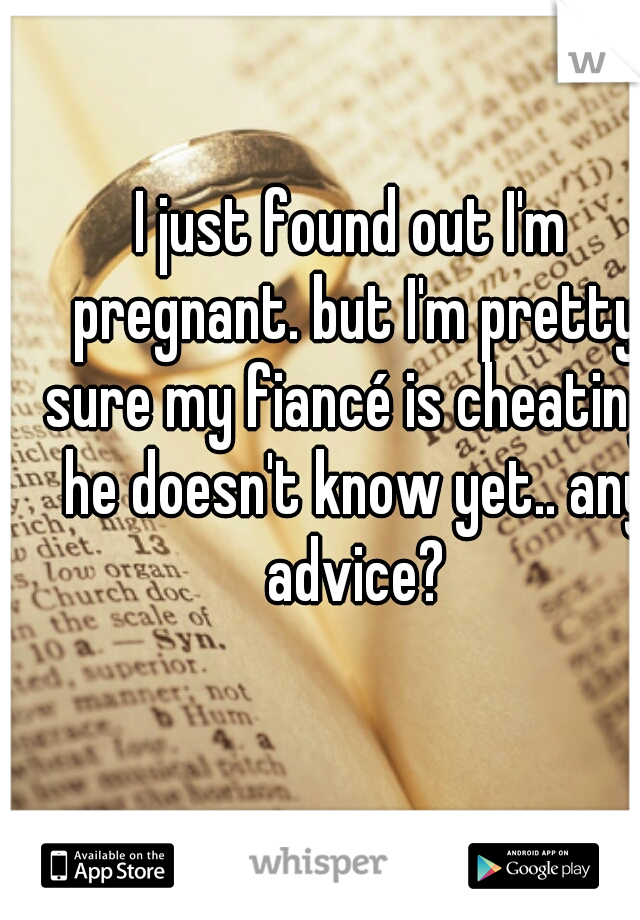 I just found out I'm pregnant. but I'm pretty sure my fiancé is cheating. he doesn't know yet.. any advice?