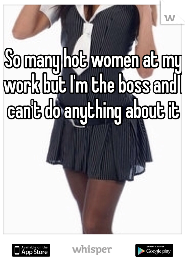 So many hot women at my work but I'm the boss and I can't do anything about it