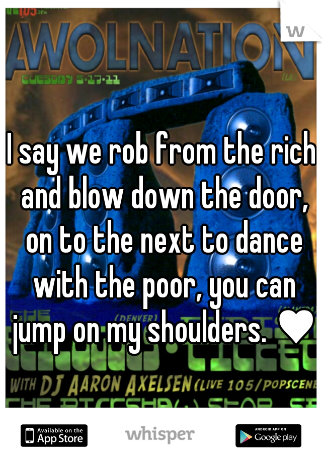 I say we rob from the rich and blow down the door, on to the next to dance with the poor, you can jump on my shoulders. ♥