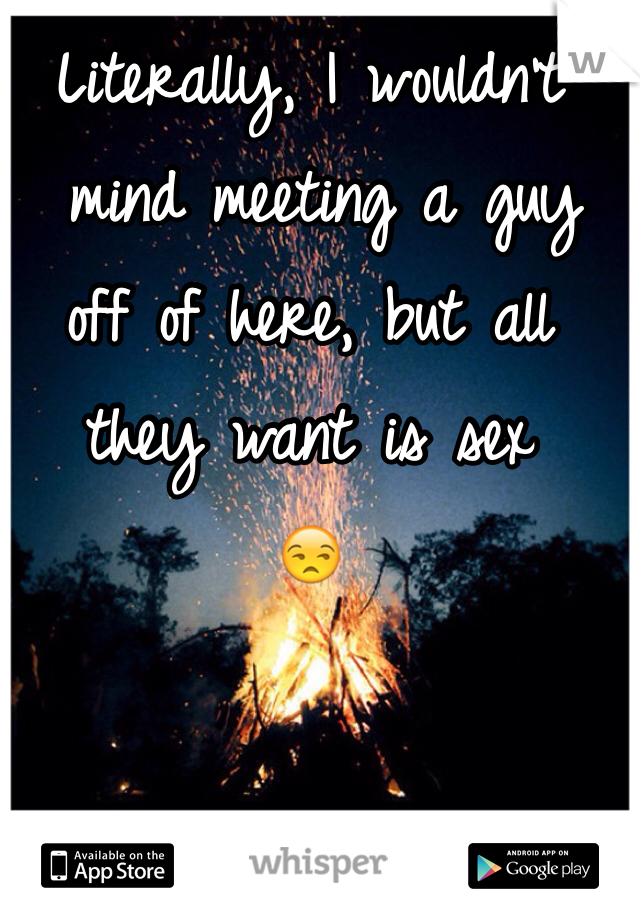 Literally, I wouldn't  mind meeting a guy off of here, but all they want is sex  😒