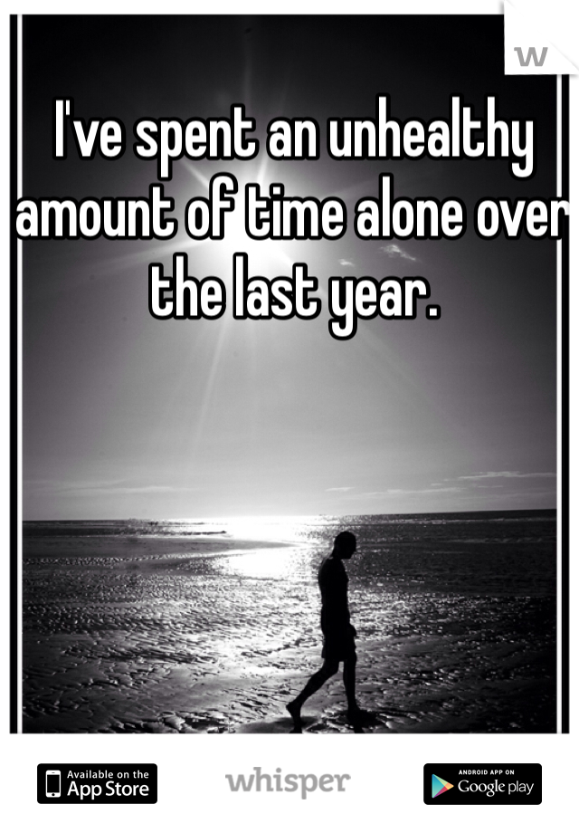 I've spent an unhealthy amount of time alone over the last year.