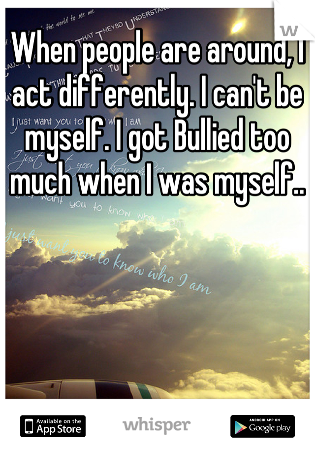 When people are around, I act differently. I can't be myself. I got Bullied too much when I was myself..
