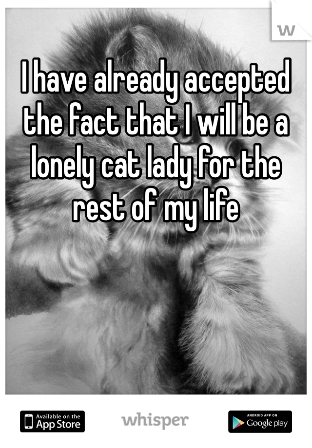 I have already accepted the fact that I will be a lonely cat lady for the rest of my life